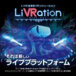 """現実に迫る臨場感!遠隔地のライブを体験できるVR配信プラットフォーム""""LiVRation"""""""