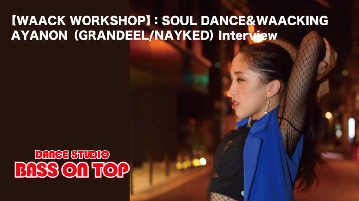 【WAACK WORKSHOP】:SOUL DANCE&WAACKING AYANON(GRANDEEL/NAYKED)Interview