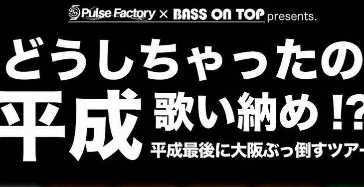 4月23日 心斎橋VARON    Pulse Factory × BASS ON TOP presents「どうしちゃったの平成」歌い納め!?平成最後に大阪ぶっ倒すツアー
