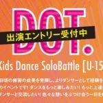 ダンススペースBASS ON TOP天王寺店主催 DOT. [ドット] -Kids Dance SoloBattle [U-15]-
